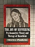The Joy of Suffering: Psychoanalytic Theory and Therapy of Masochism: Pyschoanalytic Theory and Therapy of Masochism